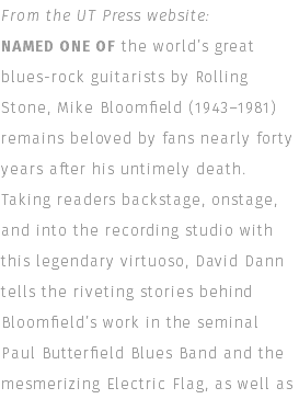 From the UT Press website: NAMED ONE OF the world's great blues-rock guitarists by Rolling Stone, Mike Bloomfield (1943–1981) remains beloved by fans nearly forty years after his untimely death. Taking readers backstage, onstage, and into the recording studio with this legendary virtuoso, David Dann tells the riveting stories behind Bloomfield's work in the seminal Paul Butterfield Blues Band and the mesmerizing Electric Flag, as well as